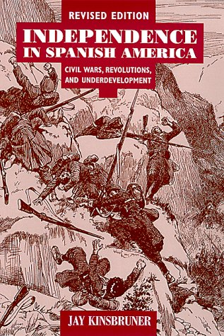 Independence in Spanish America Civil Wars, Revolutions, and Underdevelopment 2nd 2000 (Revised) edition cover