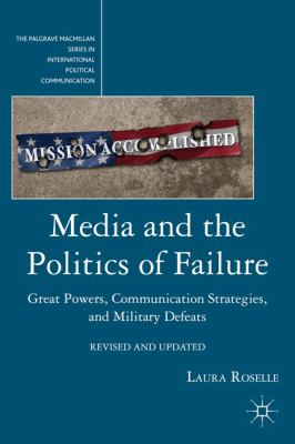 Media and the Politics of Failure Great Powers, Communication Strategies, and Military Defeats  2006 (Revised) 9780230116771 Front Cover