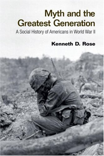 Myth and the Greatest Generation A Social History of Americans in World War II  2008 edition cover