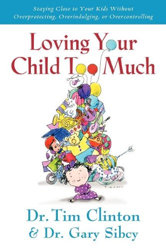 Loving Your Child Too Much Raise Your Kids Without Overindulging, Overprotecting or Overcontrolling  2012 edition cover