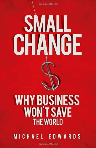 Small Change Why Business Won't Save the World  2010 9781605093772 Front Cover