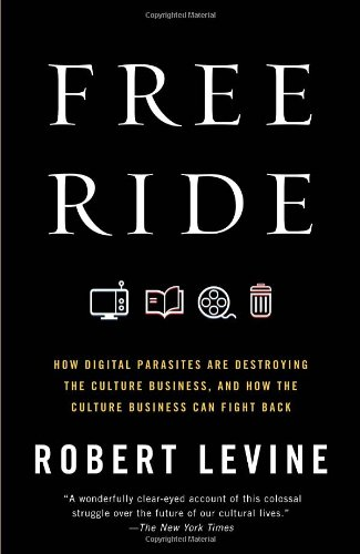 Free Ride How Digital Parasites Are Destroying the Culture Business, and How the Culture Business Can Fight Back N/A edition cover