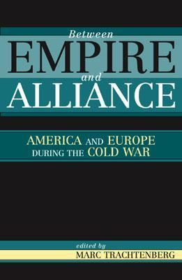 Between Empire and Alliance America and Europe During the Cold War  2003 9780742521773 Front Cover