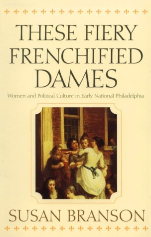 These Fiery Frenchified Dames Women and Political Culture in Early National Philadelphia  2001 edition cover