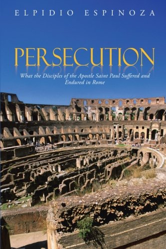 Persecution What the Disciples of the Apostle Saint Paul Suffered and Endured in Rome  2013 9781491817773 Front Cover