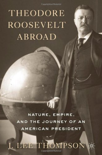 Theodore Roosevelt Abroad Nature, Empire, and the Journey of an American President  2010 edition cover