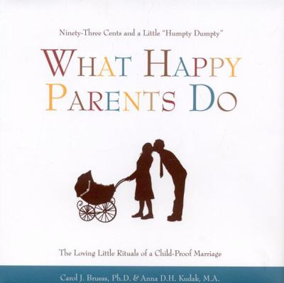 What Happy Parents Do Ninety-Three Cents and a Little Humpty Dumpty--the Loving Little Ritual of a Child-Proof Marriage  2008 9781577491774 Front Cover