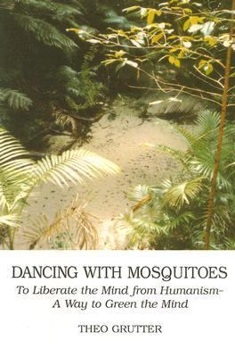Dancing with Mosquitoes To Liberate the Mind from Humanism--A Way to Green the Mind  1999 9780533129775 Front Cover