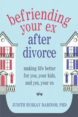 Befriending Your Ex after Divorce Making Life Better for You, Your Kids, and, Yes, Your Ex  2013 9781608822775 Front Cover