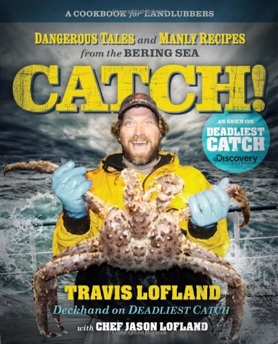 Catch! Dangerous Tales and Manly Recipes from the Bering Sea  2012 9781401604776 Front Cover
