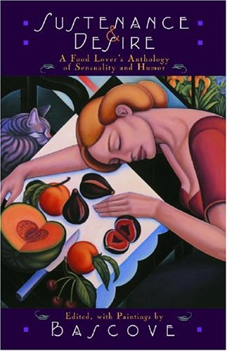 Sustenance and Desire A Food Lover's Anthology of Sensuality and Humor  2004 9781567922776 Front Cover