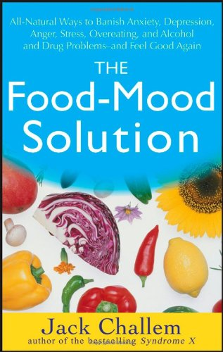 Food-Mood Solution All-Natural Ways to Banish Anxiety, Depression, Anger, Stress, Overeating, and Alcohol and Drug Problems - And Feel Good Again  2007 9780470228777 Front Cover