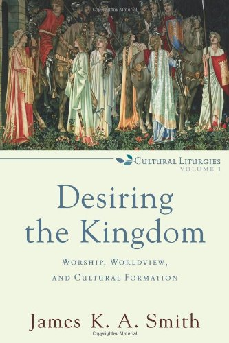 Desiring the Kingdom Worship, Worldview, and Cultural Formation  2009 edition cover