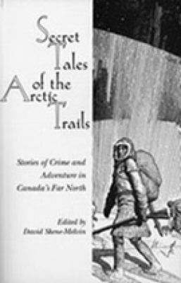 Secret Tales of the Arctic Trails Stories of Crime and Adventure in Canada's Far North N/A 9780889242777 Front Cover