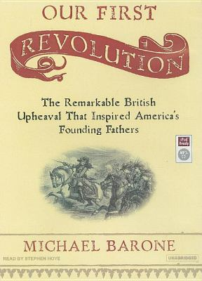Our First Revolution: The Remarkable British Upheaval That Inspired America's Founding Fathers  2007 9781400154777 Front Cover