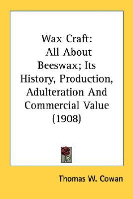 Wax Craft : All about Beeswax; Its History, Production, Adulteration and Commercial Value (1908) N/A 9780548672778 Front Cover