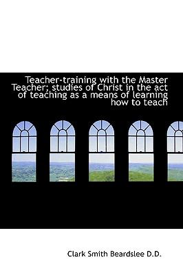 Teacher-Training with the Master Teacher; Studies of Christ in the Act of Teaching As a Means Of N/A 9781115206778 Front Cover