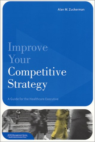 Improve Your Competitive Strategy A Guide for the Healthcare Executive  2002 edition cover