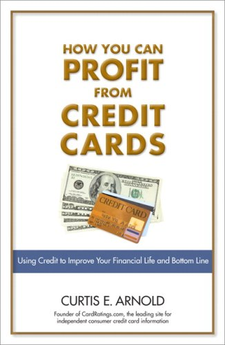 How You Can Profit from Credit Cards Using Credit to Improve Your Financial Life and Bottom Line  2008 9780132353779 Front Cover