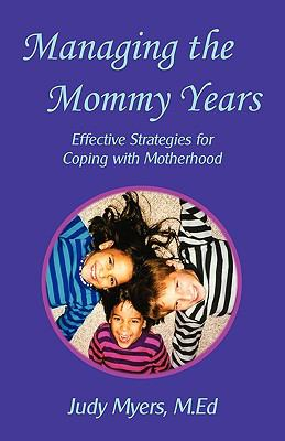 Managing the Mommy Years: Effective Strategies for Coping with Motherhood  0 edition cover