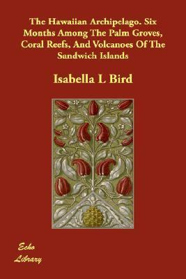 Hawaiian Archipelago Six Months among the Palm Groves, Coral Reefs, and Volcanoes of the Sandwich Islands  N/A 9781406822779 Front Cover