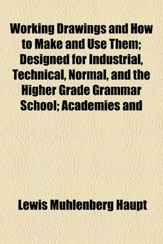 Working Drawings and How to Make and Use Them; Designed for Industrial, Technical, Normal, and the Higher Grade Grammar School; Academies And  2010 edition cover