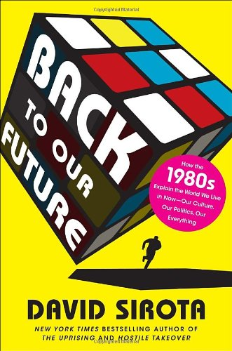Back to Our Future How the 1980s Explains the World We Live in Now--Our Culture, Our Politics, Our Everything  2011 edition cover