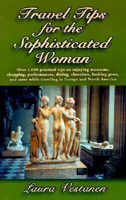 Travel Tips for the Sophisticated Woman : Over 1,000 Practical Tips on Enjoying Museums, Shopping, Performances, Dining, Chocolate, Looking Great, and More While Traveling in Europe and North America  2001 9781401033781 Front Cover