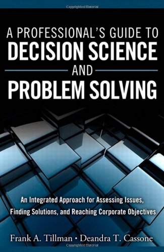 Professional's Guide to Decision Science and Problem Solving An Integrated Approach for Assessing Issues, Finding Solutions, and Reaching Corporate Objectives  2012 (Revised) 9780132869782 Front Cover