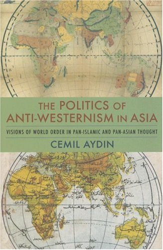 Politics of Anti-Westernism in Asia Visions of World Order in Pan-Islamic and Pan-Asian Thought  2007 (Annotated) 9780231137782 Front Cover