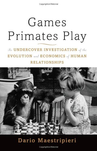 Games Primates Play An Undercover Investigation of the Evolution and Economics of Human Relationships  2012 edition cover
