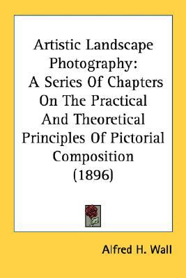 Artistic Landscape Photography : A Series of Chapters on the Practical and Theoretical Principles of Pictorial Composition (1896) N/A 9780548673782 Front Cover