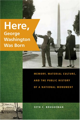 Here, George Washington Was Born Memory, Material Culture, and the Public History of a National Monument  2008 edition cover