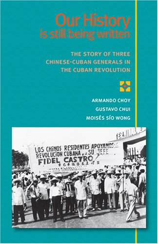 Our History Is Still Being Written The Story of Three Chinese-Cuban Generals in the Cuban Revolution  2006 edition cover