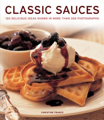 Classic Sauces: 150 Delicious Ideas Shown in More Than 300 Photographs  2012 edition cover