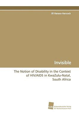 Invisible The Notion of Disability in the Context of HIV/AIDS in KwaZulu-Natal, South Africa  2009 9783838104782 Front Cover