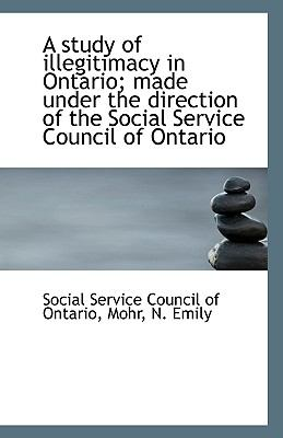 Study of Illegitimacy in Ontario; Made under the Direction of the Social Service Council of Ontari N/A edition cover