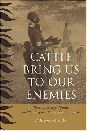 Cattle Bring Us to Our Enemies Turkana Ecology, Politics, and Raiding in a Disequilibrium System  2004 edition cover