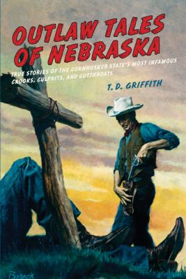 Outlaw Tales of Nebraska True Stories of the Cornhusker State's Most Infamous Crooks, Culprits, and Cutthroats  2010 9780762758784 Front Cover