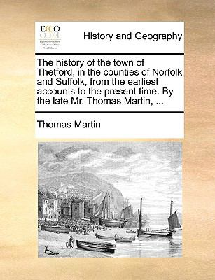 History of the Town of Thetford, in the Counties of Norfolk and Suffolk, from the Earliest Accounts to the Present Time by the Late Mr Thomas M  N/A edition cover