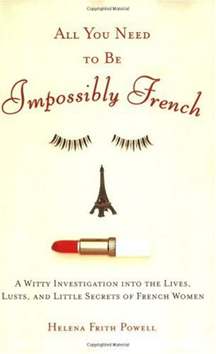 All You Need to Be Impossibly French A Witty Investigation into the Lives, Lusts, and Little Secrets of French Women  2006 edition cover