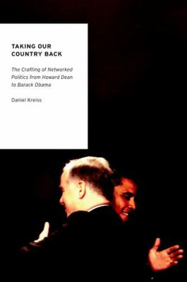 Taking Our Country Back The Crafting of Networked Politics from Howard Dean to Barack Obama  2012 edition cover