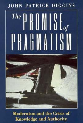 Promise of Pragmatism Modernism and the Crisis of Knowledge and Authority  1994 9780226148786 Front Cover