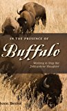 In the Presence of Buffalo Working to Stop the Yellowstone Slaughter N/A 9780871089786 Front Cover