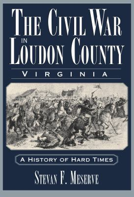 Civil War in Loudoun County, Virginia A History of Hard Times  2008 9781596293786 Front Cover