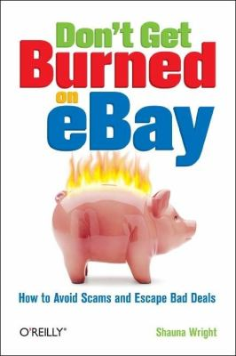 Don't Get Burned on eBay How to Avoid Scams and Escape Bad Deals  2006 9780596101787 Front Cover