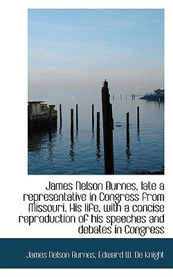 James Nelson Burnes, Late a Representative in Congress from Missouri His Life, with a Concise Repro  N/A 9781116656787 Front Cover