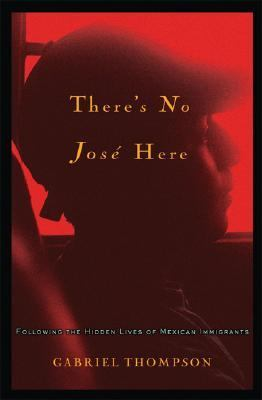 There's No Jose Here Following the Hidden Lives of Mexican Immigrants  2007 9781560259787 Front Cover