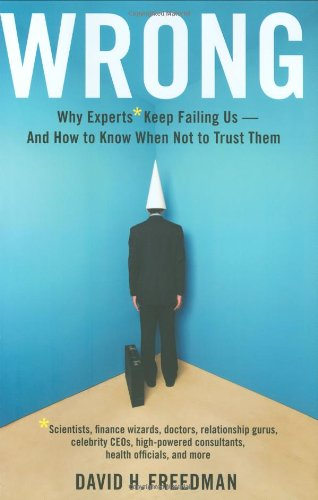 Wrong Why Experts Keep Failing Us - And How to Know When Not to Trust Them Scientists, Finance Wizards, Doctors, Relationship Gurus, Celebrity Ceos, High-Powered Consultants, Health Officials and More  2010 edition cover