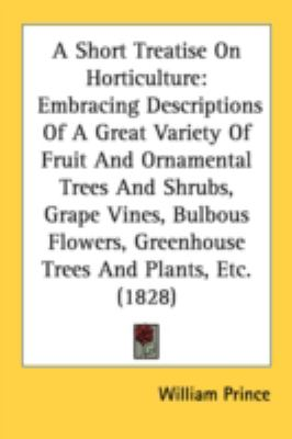 Short Treatise on Horticulture Embracing Descriptions of A Great Variety of Fruit and Ornamental Trees and Shrubs, Grape Vines, Bulbous Flowers, Gr N/A 9780548585788 Front Cover